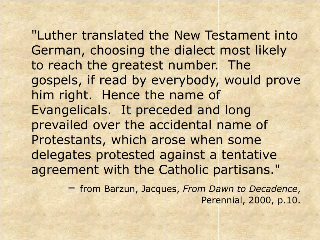 """""""Luther translated the New Testament into German, choosing the dialect most likely to reach the greatest number.  The gospels, if read by everybody, would prove him right.  Hence the name of Evangelicals.  It preceded and long prevailed over the accidental name of Protestants, which arose when some delegates protested against a tentative agreement with the Catholic partisans."""""""