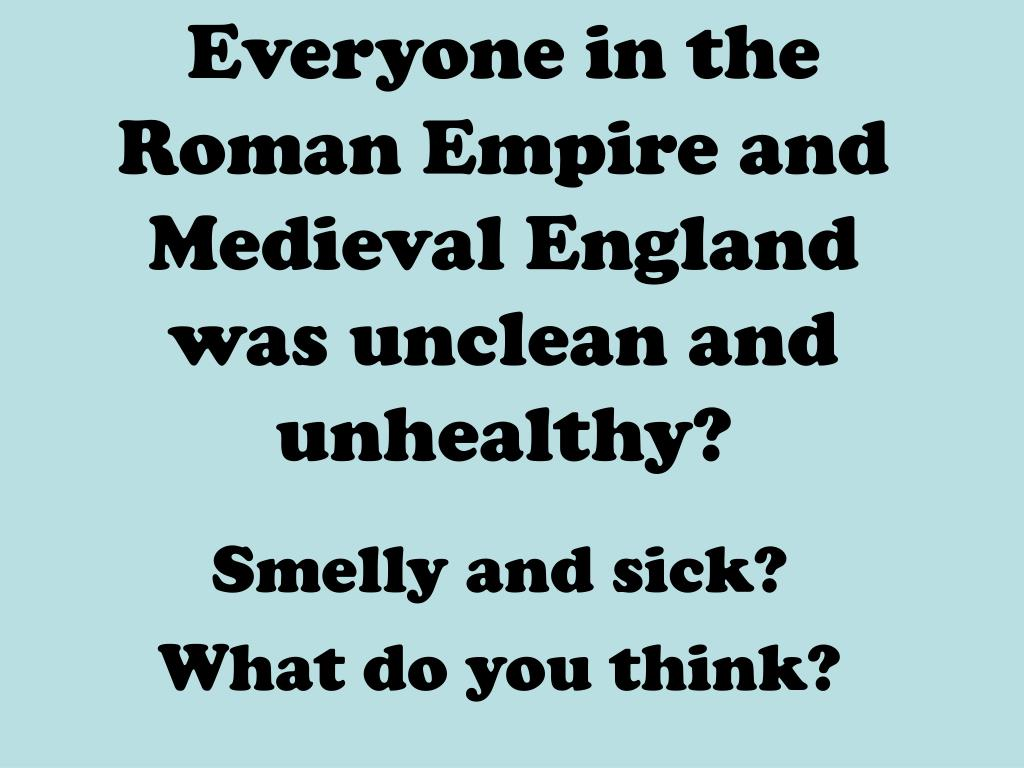 Everyone in the Roman Empire and Medieval England was unclean and unhealthy?