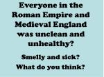 everyone in the roman empire and medieval england was unclean and unhealthy