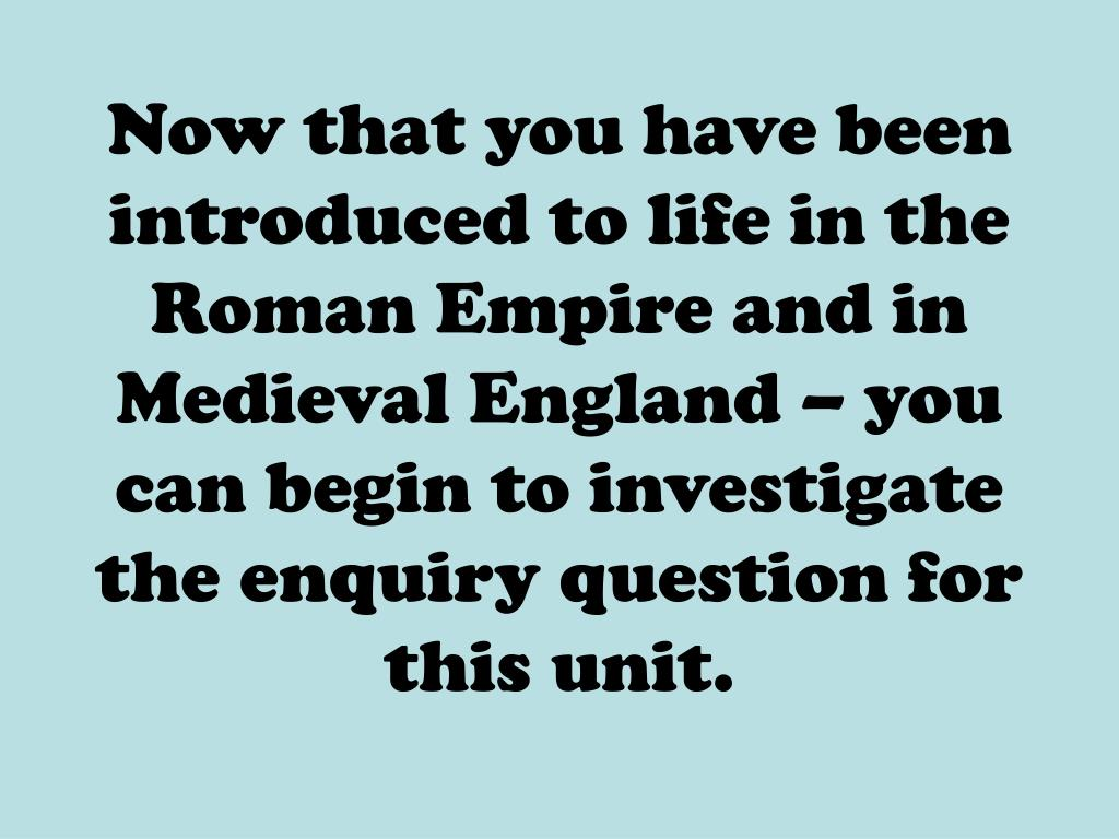Now that you have been introduced to life in the Roman Empire and in Medieval England – you can begin to investigate the enquiry question for this unit.