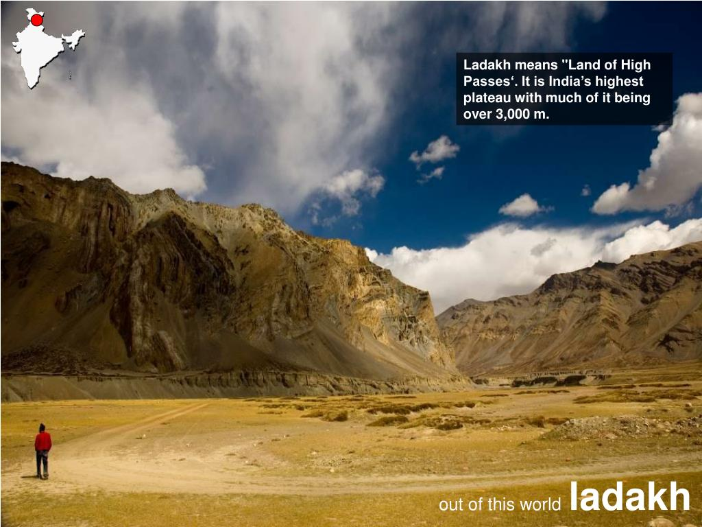 "Ladakh means ""Land of High Passes'. It is India's highest plateau with much of it being over 3,000 m."