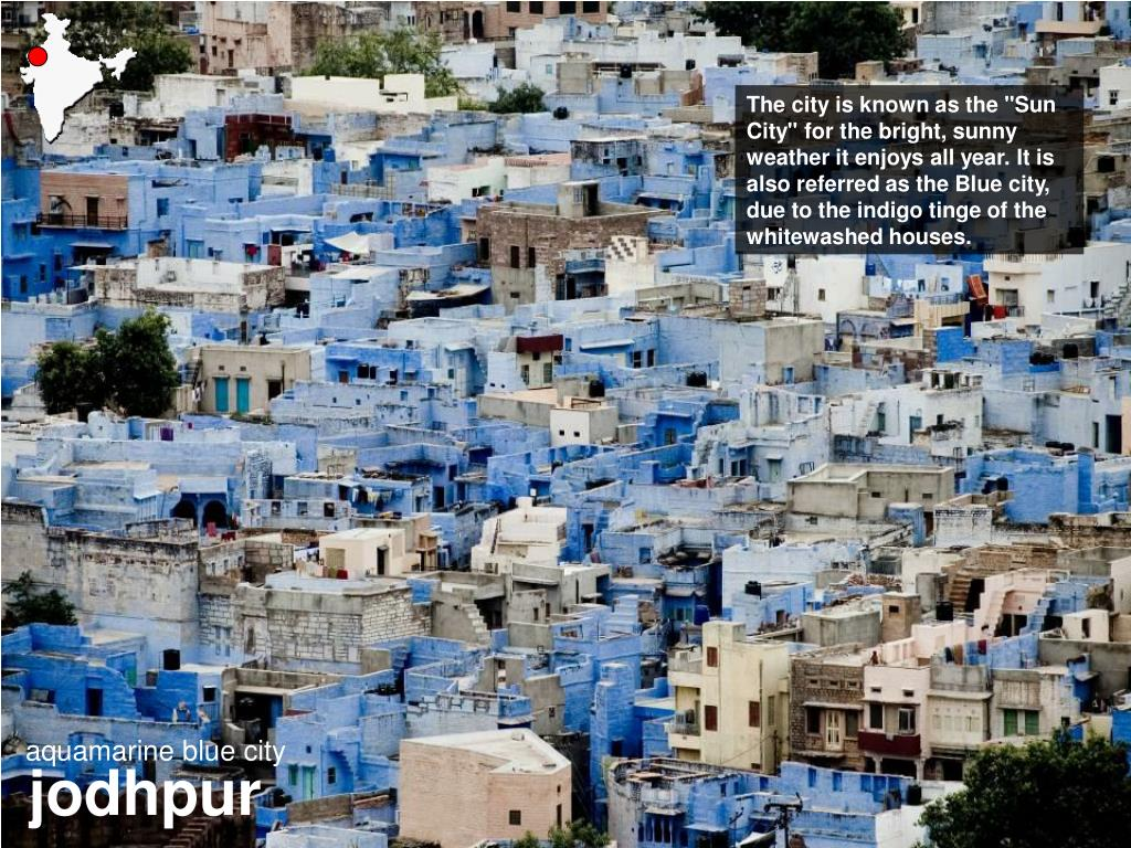 "The city is known as the ""Sun City"" for the bright, sunny weather it enjoys all year. It is also referred as the Blue city, due to the indigo tinge of the whitewashed houses."