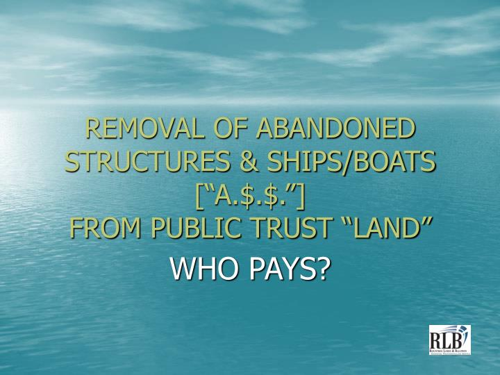 Removal of abandoned structures ships boats a from public trust land