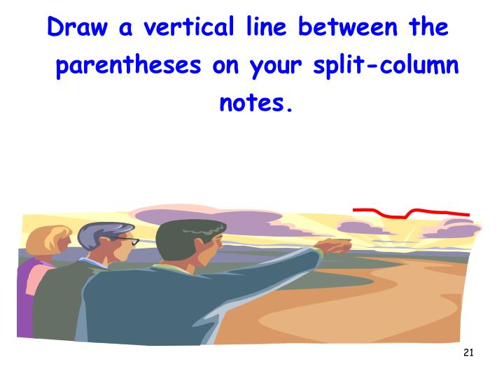 Draw a vertical line between the parentheses on your split-column notes.