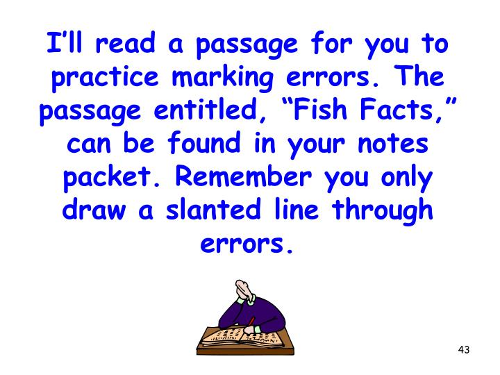 """I'll read a passage for you to practice marking errors. The passage entitled, """"Fish Facts,"""" can be found in your notes packet. Remember you only draw a slanted line through errors."""