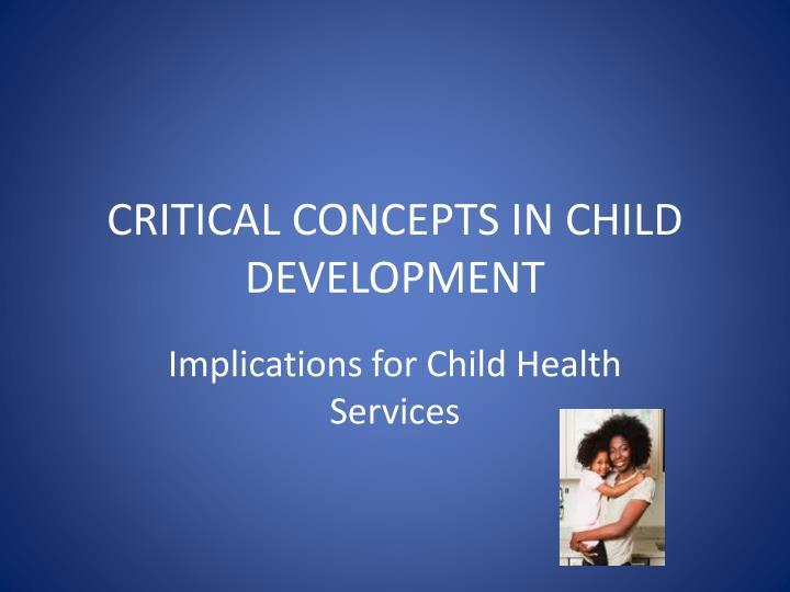 CRITICAL CONCEPTS IN CHILD DEVELOPMENT