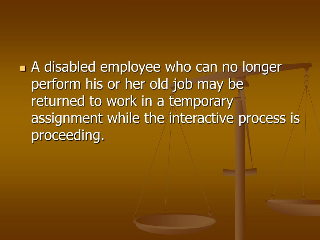 A disabled employee who can no longer perform his or her old job may be returned to work in a temporary assignment while the interactive process is proceeding.