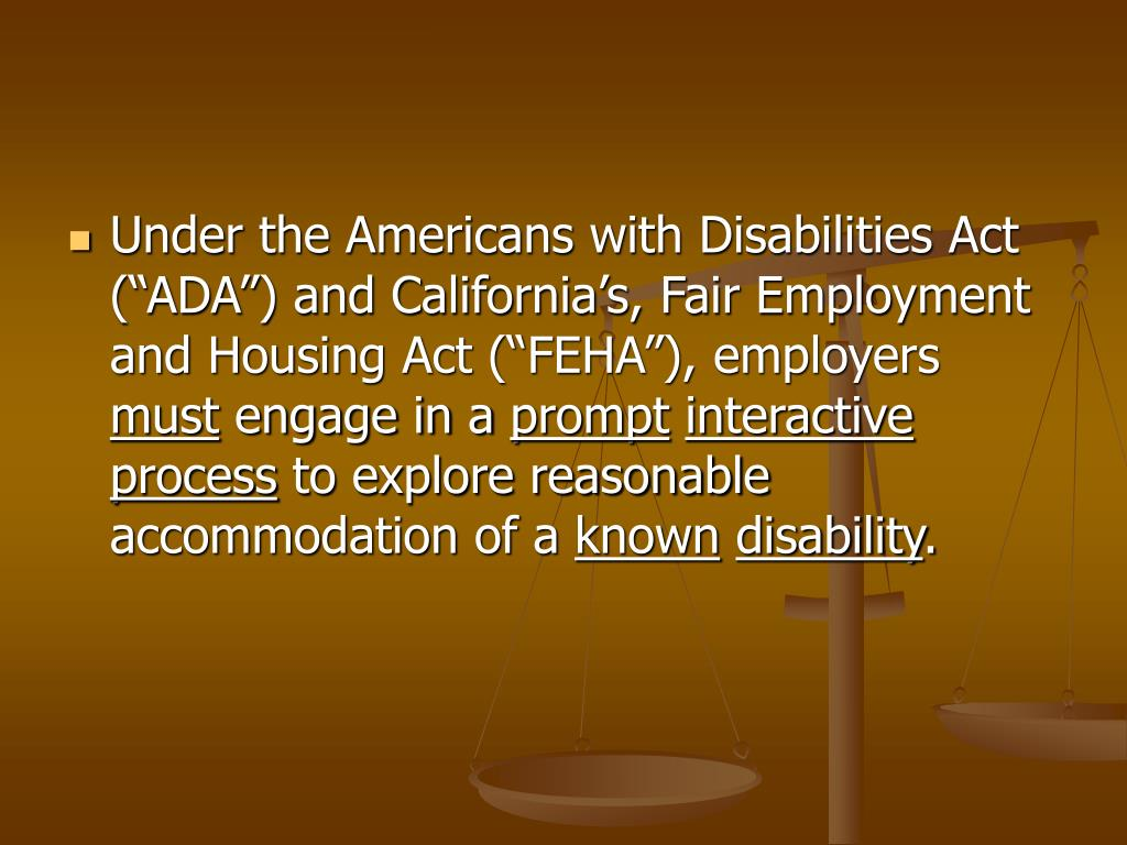 """Under the Americans with Disabilities Act (""""ADA"""") and California's, Fair Employment and Housing Act (""""FEHA""""), employers"""