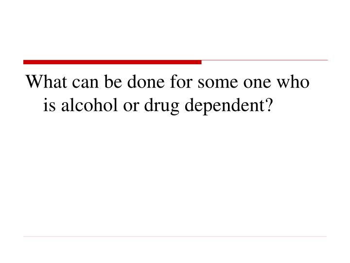 What can be done for some one who is alcohol or drug dependent?