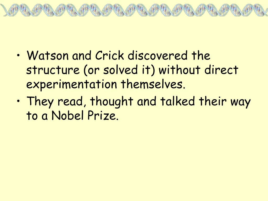 Watson and Crick discovered the structure (or solved it) without direct experimentation themselves.