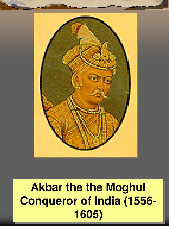 Akbar the the Moghul Conqueror of India (1556-1605)