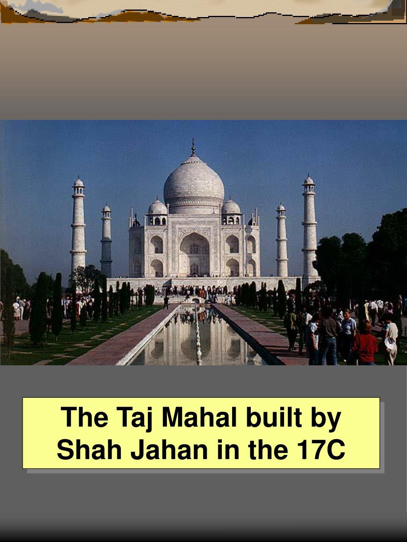 The Taj Mahal built by Shah Jahan in the 17C