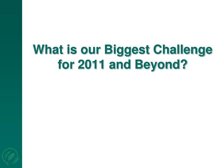 What is our Biggest Challenge for 2011 and Beyond?
