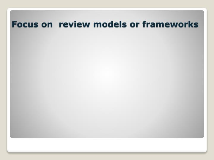 Focus on  review models or frameworks