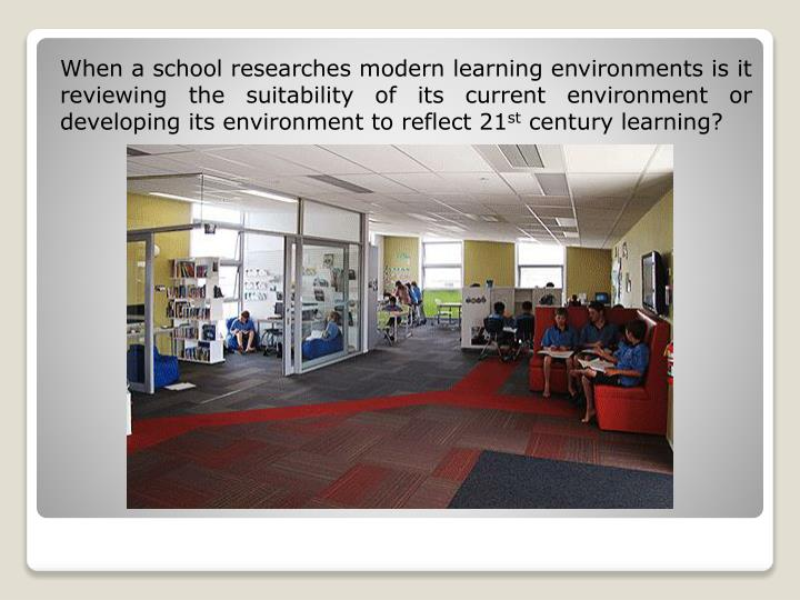 When a school researches modern learning environments is it reviewing the suitability of its current environment or developing its environment to reflect 21