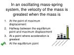 in an oscillating mass spring system the velocity of the mass is greatest when the mass is