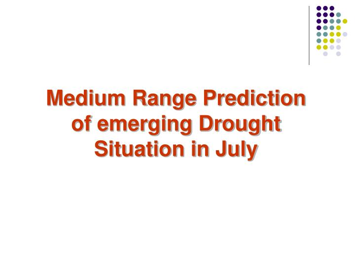 Medium Range Prediction of emerging Drought Situation in July