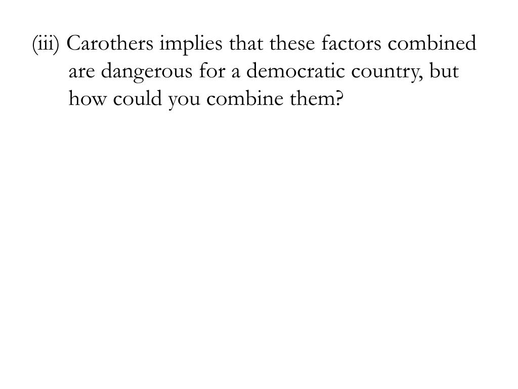 (iii) Carothers implies that these factors combined are dangerous for a democratic country, but how could you combine them?