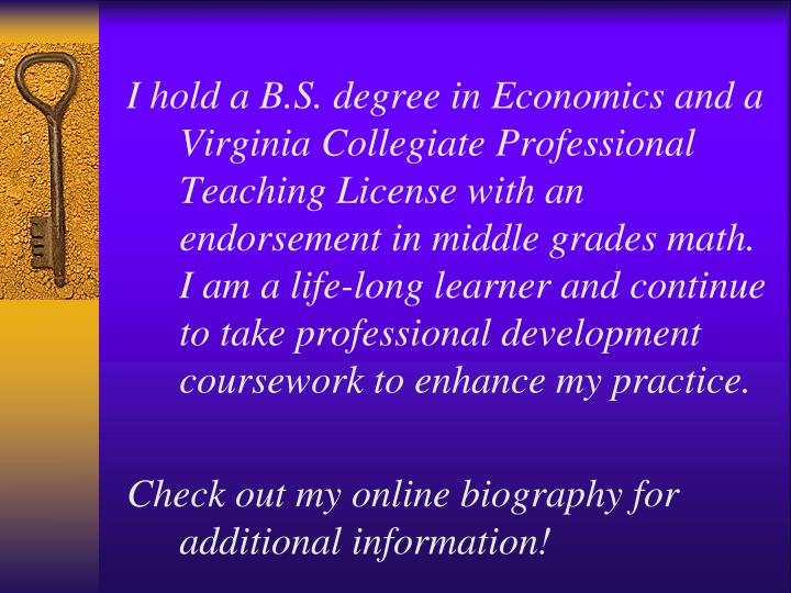 I hold a B.S. degree in Economics and a Virginia Collegiate Professional Teaching License with an endorsement in middle grades math.  I am a life-long learner and continue to take professional development coursework to enhance my practice.