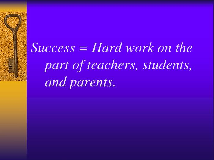 Success = Hard work on the part of teachers, students, and parents.