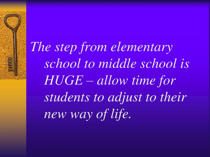 The step from elementary school to middle school is HUGE – allow time for students to adjust to their new way of life.