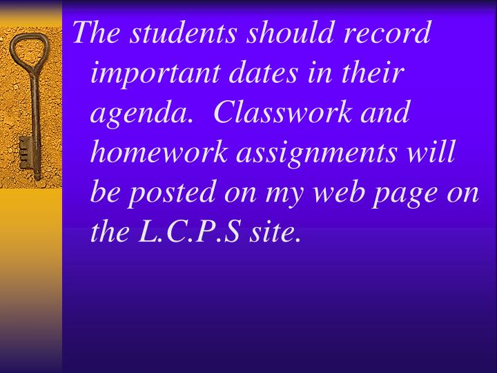 The students should record important dates in their agenda.  Classwork and homework assignments will be posted on my web page on the L.C.P.S site.