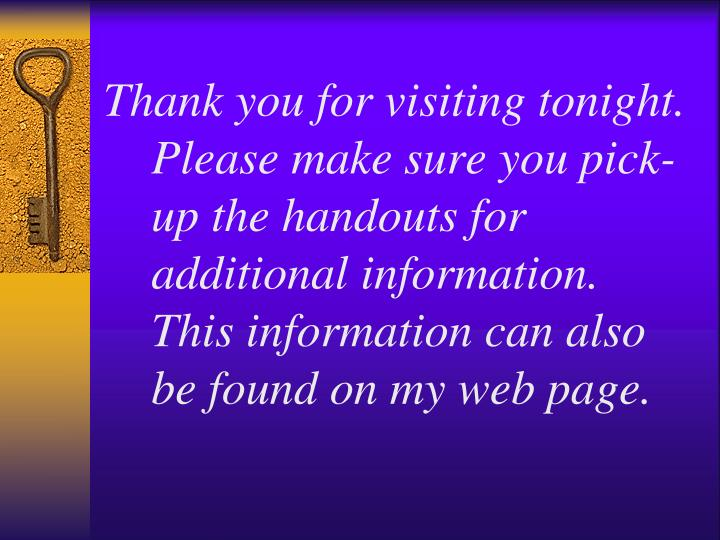 Thank you for visiting tonight.  Please make sure you pick-up the handouts for additional information.  This information can also be found on my web page.