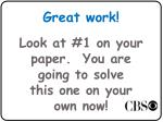 great work look at 1 on your paper you are going to solve this one on your own now1