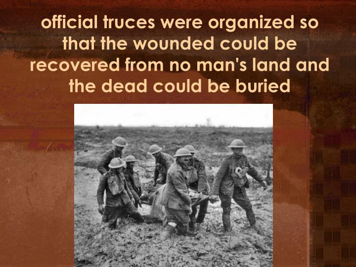 official truces were organized so that the wounded could be recovered from no man's land and the dead could be buried