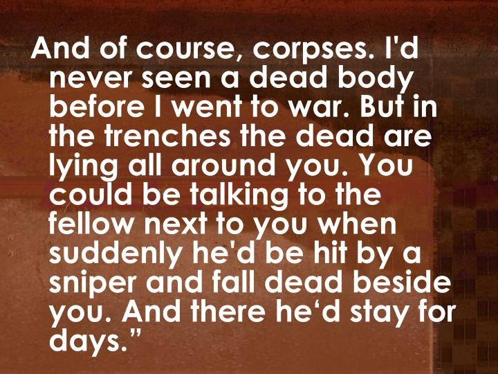 """And of course, corpses. I'd never seen a dead body before I went to war. But in the trenches the dead are lying all around you. You could be talking to the fellow next to you when suddenly he'd be hit by a sniper and fall dead beside you. And there he'd stay for days."""""""
