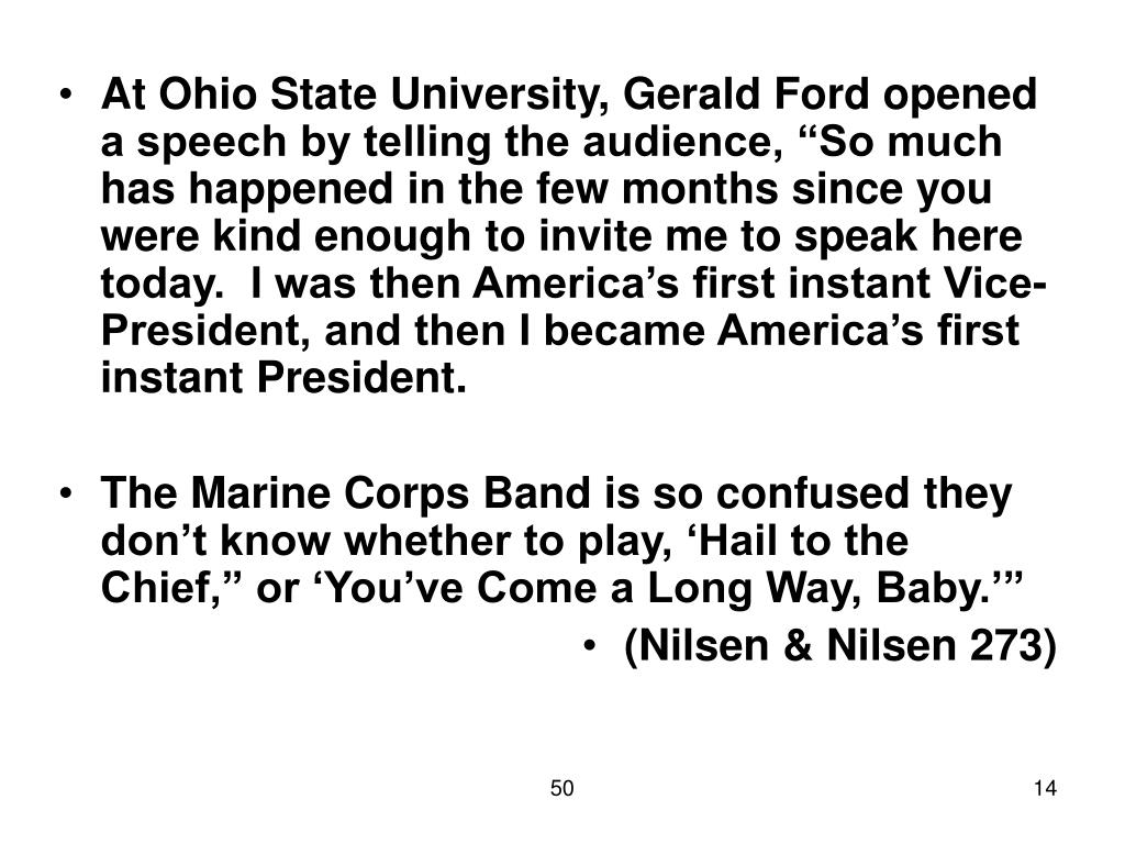 """At Ohio State University, Gerald Ford opened a speech by telling the audience, """"So much has happened in the few months since you were kind enough to invite me to speak here today.  I was then America's first instant Vice-President, and then I became America's first instant President."""