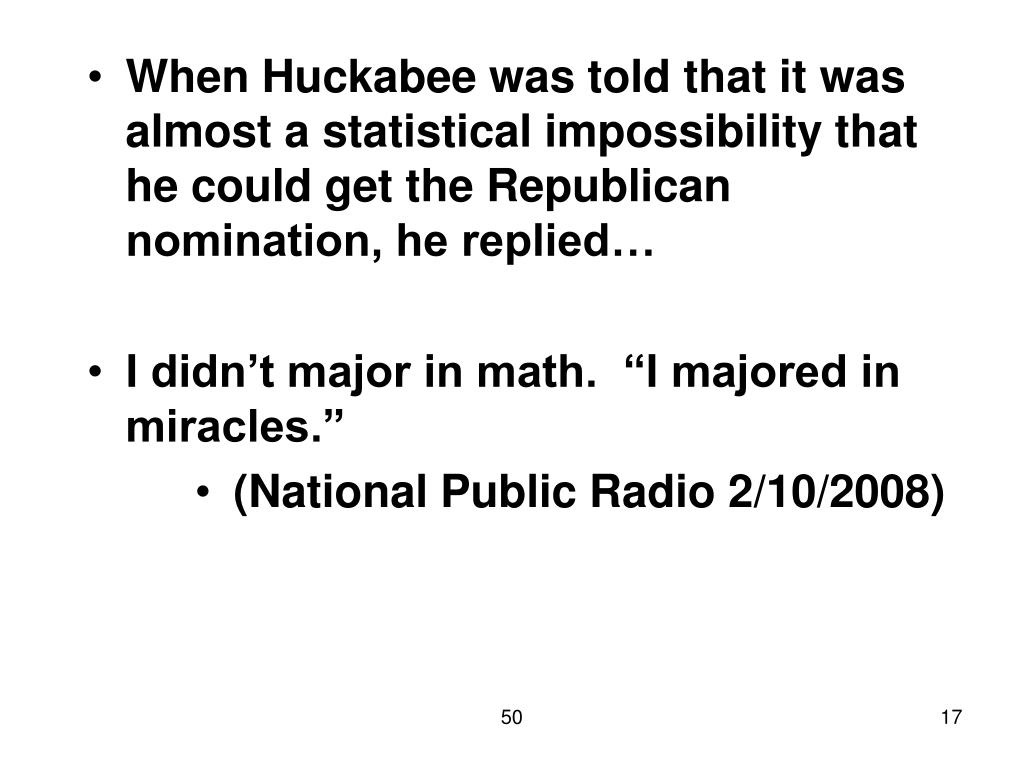 When Huckabee was told that it was almost a statistical impossibility that he could get the Republican nomination, he replied…