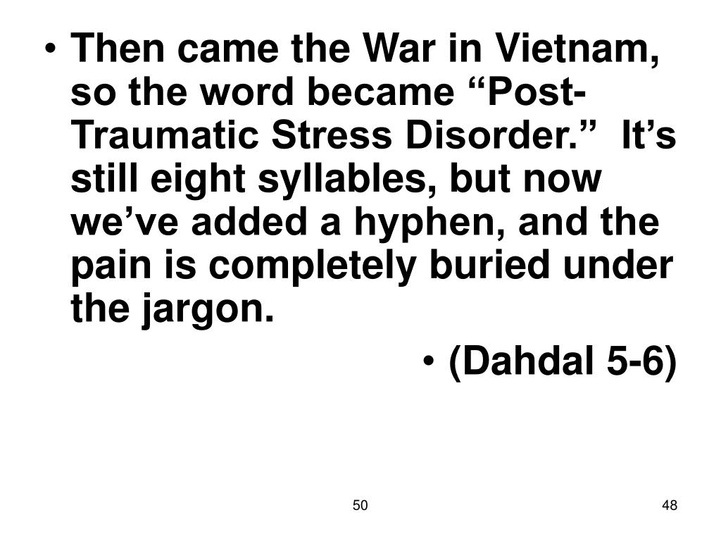 """Then came the War in Vietnam, so the word became """"Post-Traumatic Stress Disorder.""""  It's still eight syllables, but now we've added a hyphen, and the pain is completely buried under the jargon."""