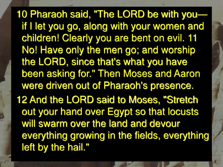 """10 Pharaoh said, """"The LORD be with you—if I let you go, along with your women and children! Clearly you are bent on evil. 11 No! Have only the men go; and worship the LORD, since that's what you have been asking for."""" Then Moses and Aaron were driven out of Pharaoh's presence."""