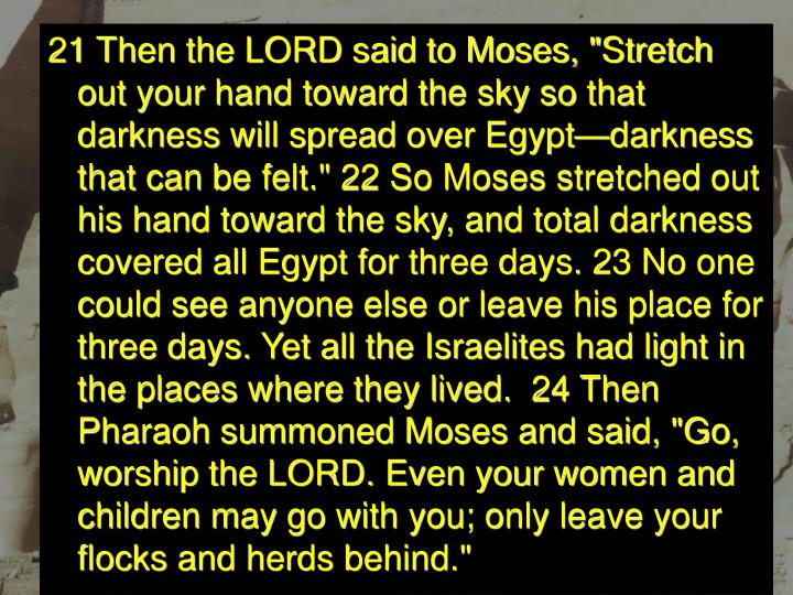 """21 Then the LORD said to Moses, """"Stretch out your hand toward the sky so that darkness will spread over Egypt—darkness that can be felt."""" 22 So Moses stretched out his hand toward the sky, and total darkness covered all Egypt for three days. 23 No one could see anyone else or leave his place for three days. Yet all the Israelites had light in the places where they lived. 24 Then Pharaoh summoned Moses and said, """"Go, worship the LORD. Even your women and children may go with you; only leave your flocks and herds behind."""""""