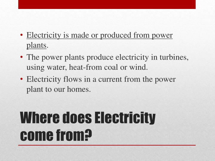 Electricity is made or produced