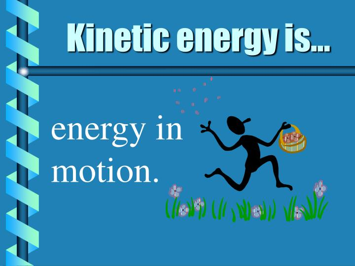 Kinetic energy is...