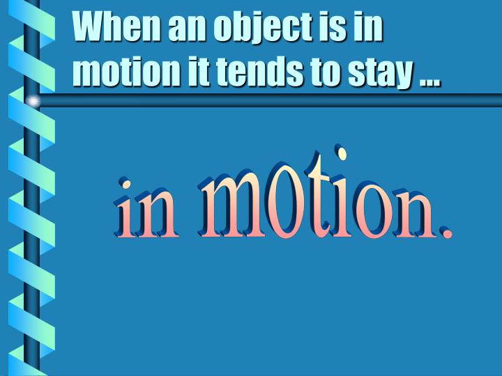 When an object is in motion it tends to stay ...