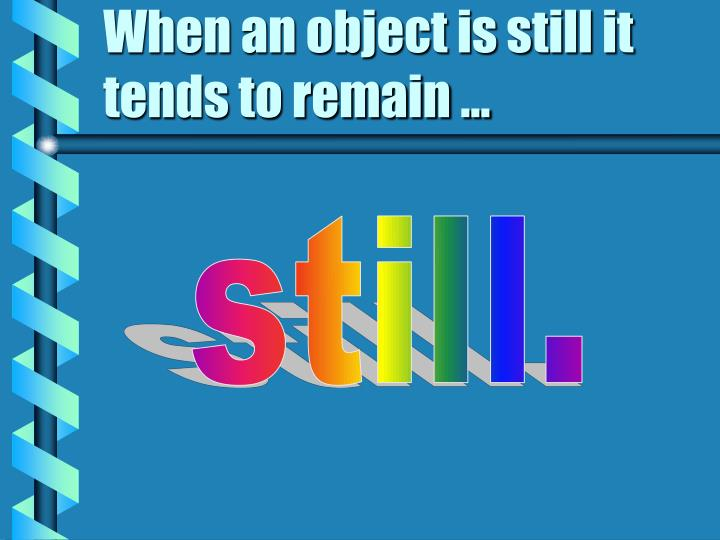 When an object is still it tends to remain ...