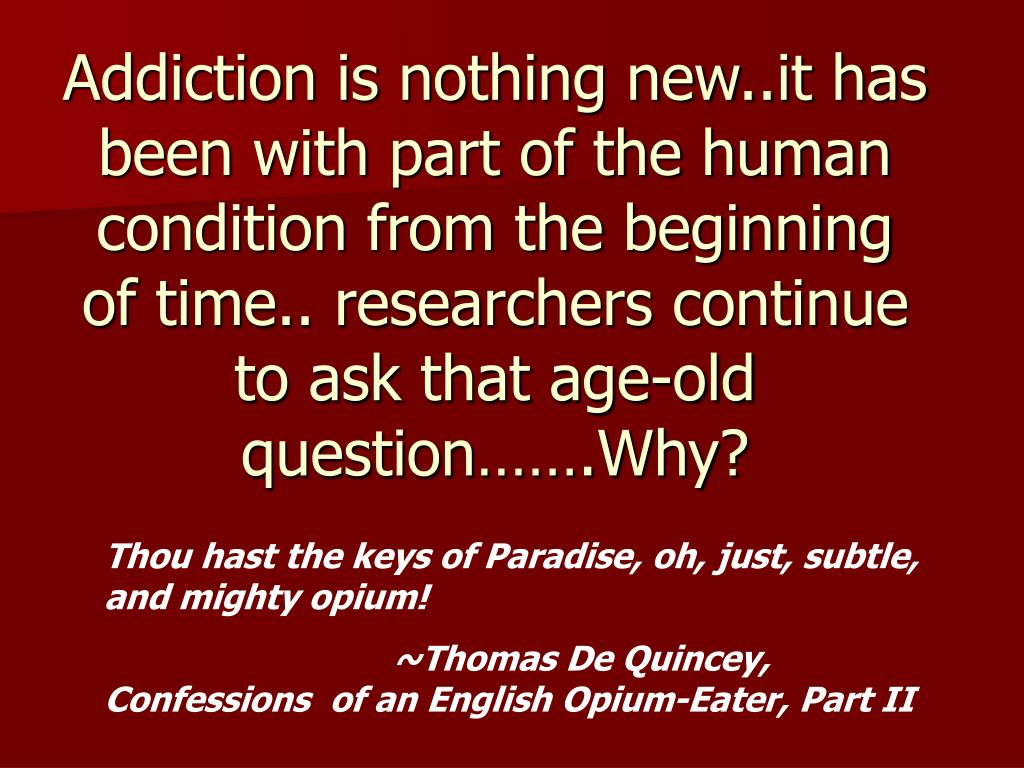 Addiction is nothing new..it has been with part of the human condition from the beginning of time.. researchers continue to ask that age-old question…….Why?