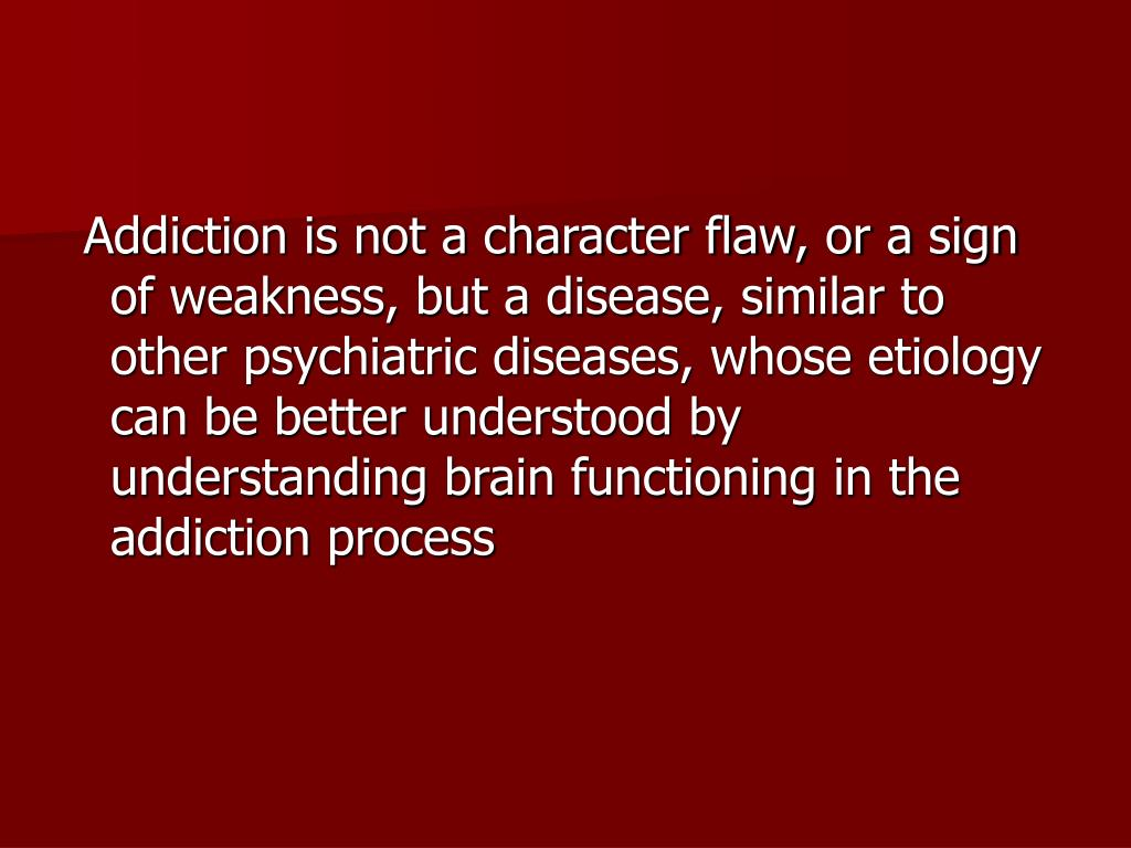 Addiction is not a character flaw, or a sign of weakness, but a disease, similar to other psychiatric diseases, whose etiology can be better understood by understanding brain functioning in the addiction process