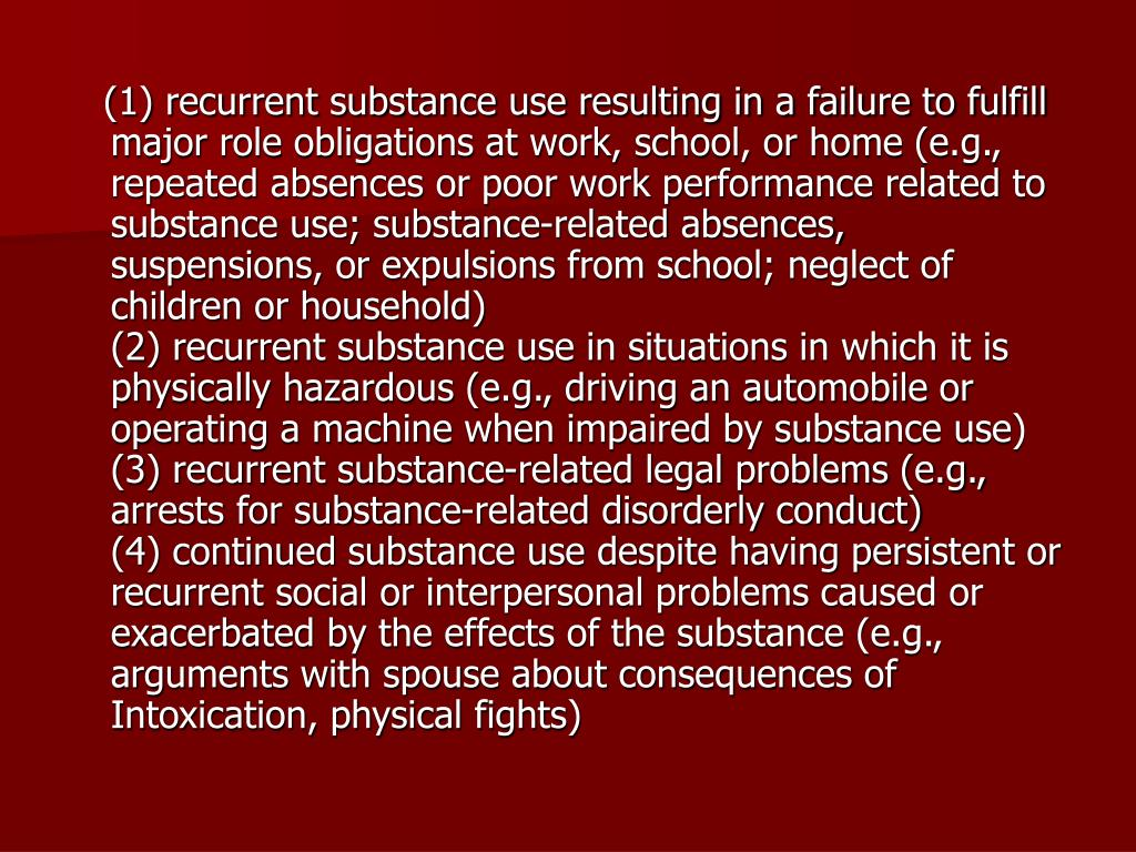 (1) recurrent substance use resulting in a failure to fulfill major role obligations at work, school, or home (e.g., repeated absences or poor work performance related to substance use; substance-related absences, suspensions, or expulsions from school; neglect of children or household)