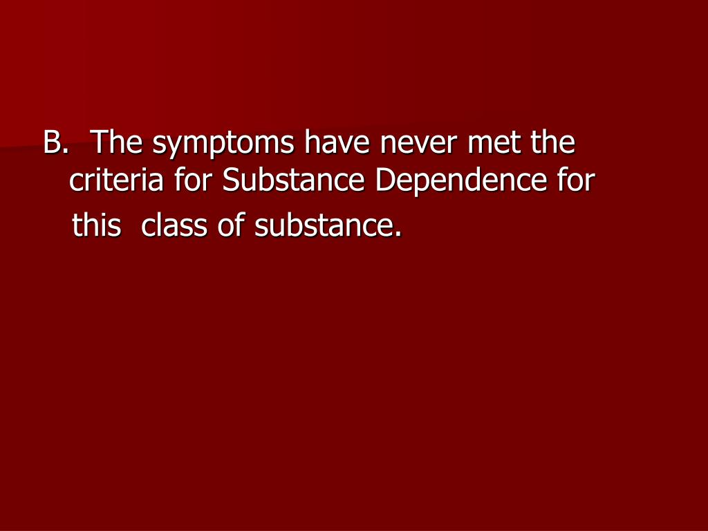B.  The symptoms have never met the     criteria for Substance Dependence for