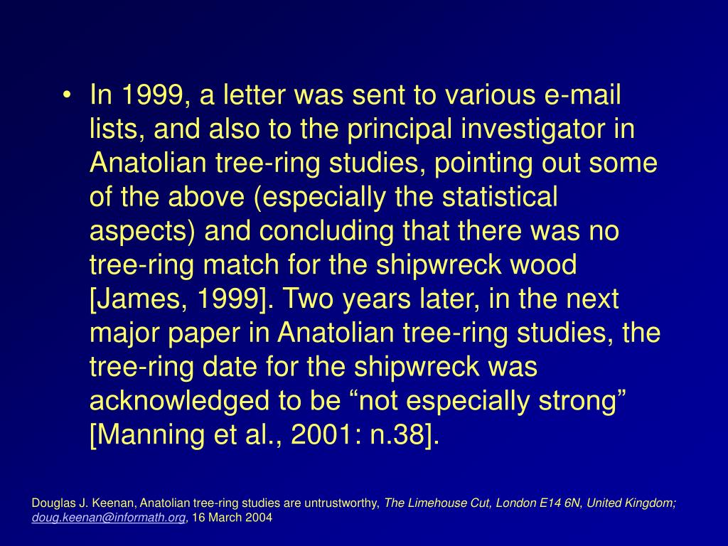 "In 1999, a letter was sent to various e-mail lists, and also to the principal investigator in Anatolian tree-ring studies, pointing out some of the above (especially the statistical aspects) and concluding that there was no tree-ring match for the shipwreck wood [James, 1999]. Two years later, in the next major paper in Anatolian tree-ring studies, the tree-ring date for the shipwreck was acknowledged to be ""not especially strong"" [Manning et al., 2001: n.38]."