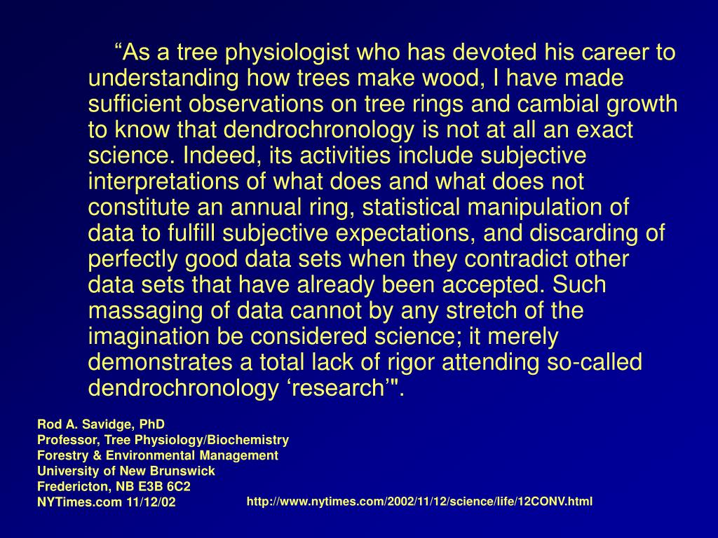 """As a tree physiologist who has devoted his career to understanding how trees make wood, I have made sufficient observations on tree rings and cambial growth to know that dendrochronology is not at all an exact science. Indeed, its activities include subjective interpretations of what does and what does not constitute an annual ring, statistical manipulation of data to fulfill subjective expectations, and discarding of perfectly good data sets when they contradict other data sets that have already been accepted. Such massaging of data cannot by any stretch of the imagination be considered science; it merely demonstrates a total lack of rigor attending so-called dendrochronology 'research'""."