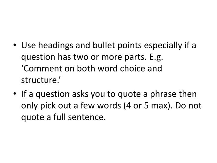Use headings and bullet points especially if a question has two or more parts. E.g. 'Comment on both word choice and structure.'