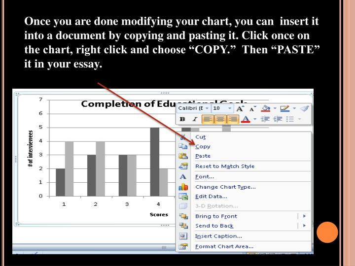 "Once you are done modifying your chart, you can  insert it into a document by copying and pasting it. Click once on the chart, right click and choose ""COPY.""  Then ""PASTE"" it in your essay."