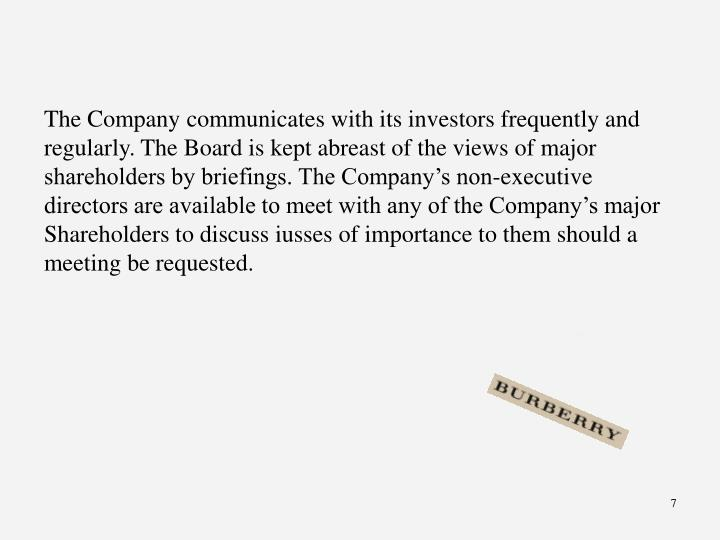 The Company communicates with its investors frequently and regularly. The Board is kept abreast of the views of major shareholders by briefings. The Company's non-executive directors are available to meet with any of the Company's major Shareholders to discuss iusses of importance to them should a meeting be requested.