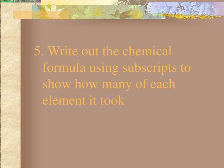 5. Write out the chemical formula using subscripts to show how many of each element it took