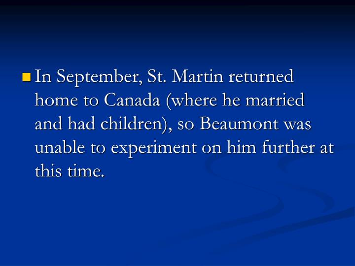 In September, St. Martin returned home to Canada (where he married and had children), so Beaumont was unable to experiment on him further at this time.